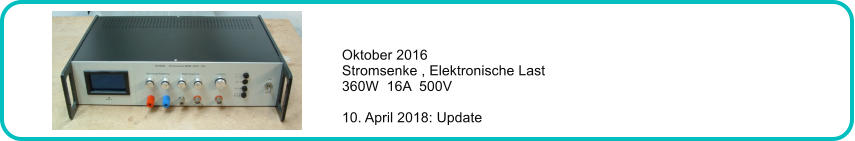 Oktober 2016 Stromsenke , Elektronische Last 360W  16A  500V  10. April 2018: Update